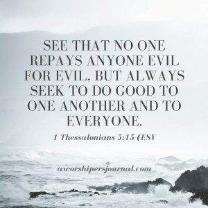 See that no one repays anyone evil for evil, but always seek to do good to one another and to everyone.1 Thessalonians 5_15 (ESV)