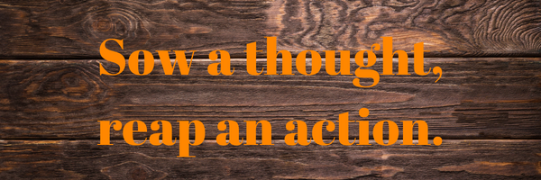 Sow a thought, reap an action.